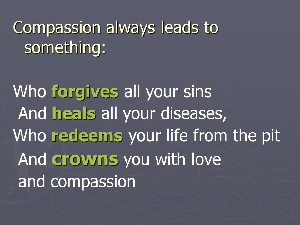 Compassion always leads to something: forgives Who forgives all your sins heals And heals all your diseases, redeems Who redeems your life from the pi