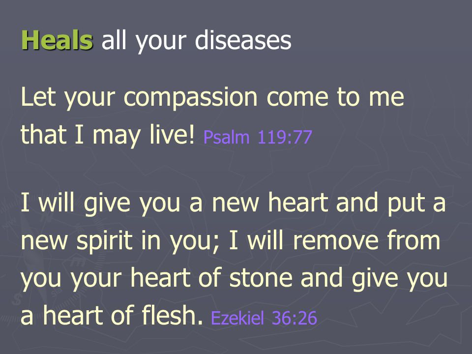 Heals Heals all your diseases Let your compassion come to me that I may live! Psalm 119:77 I will give you a new heart and put a new spirit in you; I