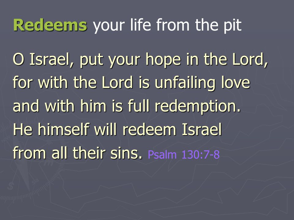 Redeems Redeems your life from the pit O Israel, put your hope in the Lord, for with the Lord is unfailing love and with him is full redemption. He hi