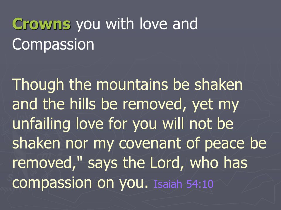 Crowns Crowns you with love and Compassion Though the mountains be shaken and the hills be removed, yet my unfailing love for you will not be shaken n