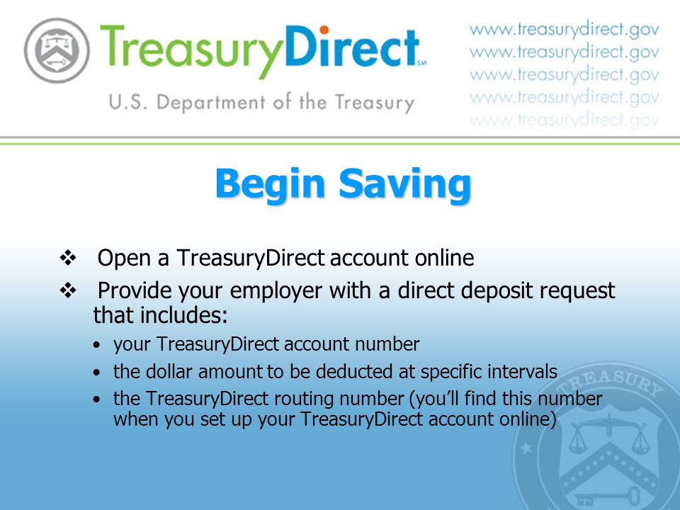 Begin Saving  Open a TreasuryDirect account online  Provide your employer with a direct deposit request that includes: your TreasuryDirect account number the dollar amount to be deducted at specific intervals the TreasuryDirect routing number (you'll find this number when you set up your TreasuryDirect account online)