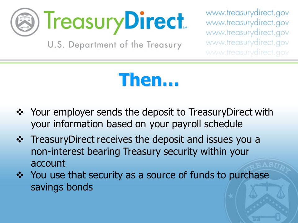  Your employer sends the deposit to TreasuryDirect with your information based on your payroll schedule  TreasuryDirect receives the deposit and issues you a non-interest bearing Treasury security within your account  You use that security as a source of funds to purchase savings bonds Then…