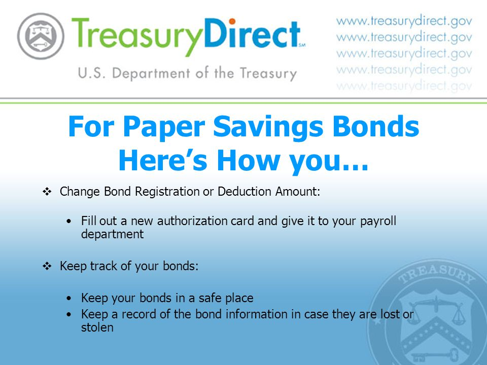 For Paper Savings Bonds Here's How you…  Change Bond Registration or Deduction Amount: Fill out a new authorization card and give it to your payroll department  Keep track of your bonds: Keep your bonds in a safe place Keep a record of the bond information in case they are lost or stolen