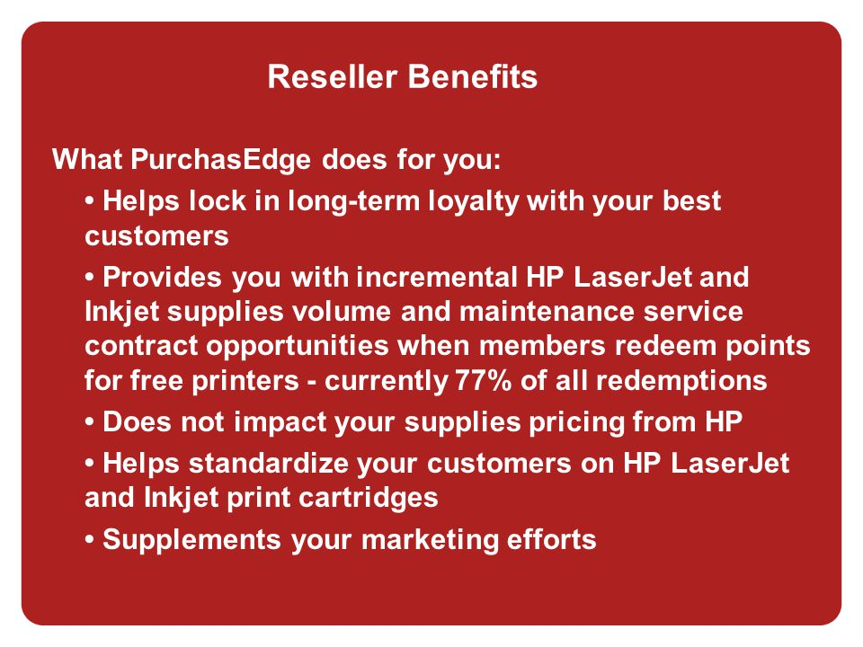 Reseller Benefits What PurchasEdge does for you: Helps lock in long-term loyalty with your best customers Provides you with incremental HP LaserJet and Inkjet supplies volume and maintenance service contract opportunities when members redeem points for free printers - currently 77% of all redemptions Does not impact your supplies pricing from HP Helps standardize your customers on HP LaserJet and Inkjet print cartridges Supplements your marketing efforts