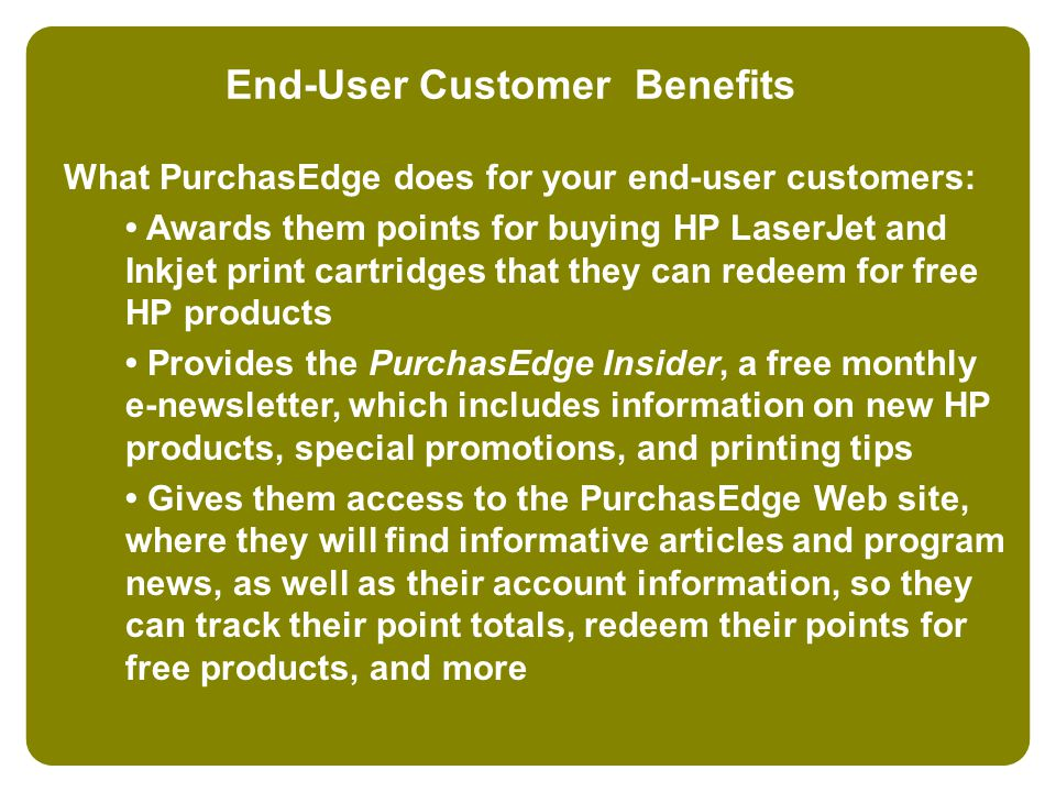 End-User Customer Benefits What PurchasEdge does for your end-user customers: Awards them points for buying HP LaserJet and Inkjet print cartridges that they can redeem for free HP products Provides the PurchasEdge Insider, a free monthly e-newsletter, which includes information on new HP products, special promotions, and printing tips Gives them access to the PurchasEdge Web site, where they will find informative articles and program news, as well as their account information, so they can track their point totals, redeem their points for free products, and more