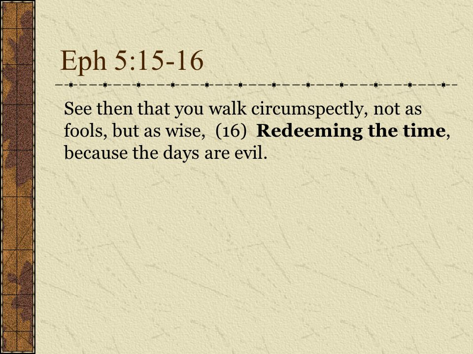 Eph 5:15-16 See then that you walk circumspectly, not as fools, but as wise, (16) Redeeming the time, because the days are evil.