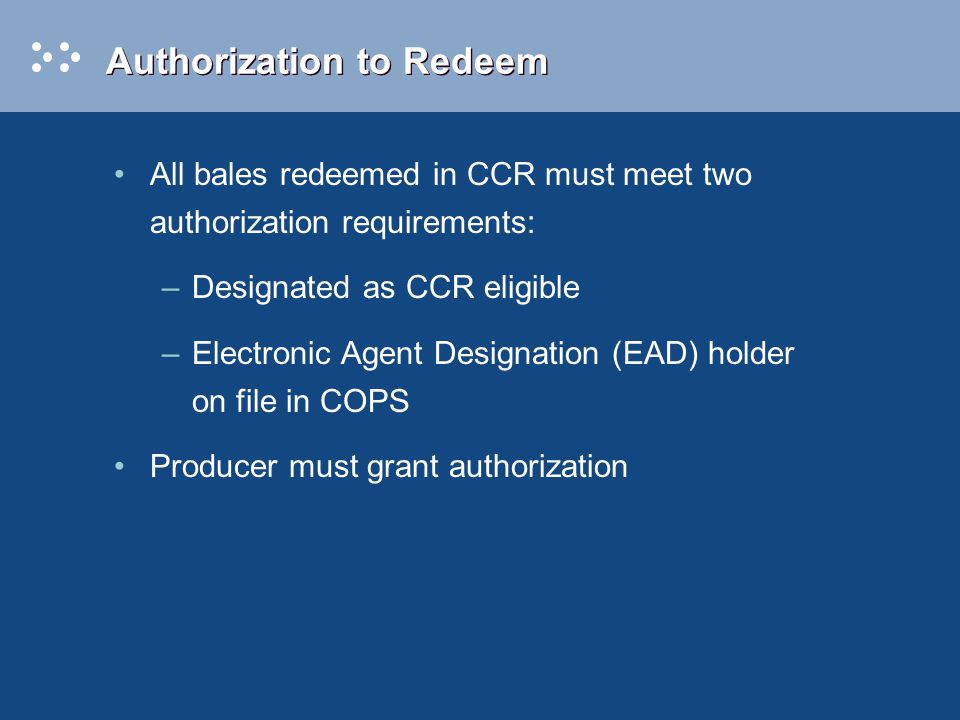 Authorization to Redeem All bales redeemed in CCR must meet two authorization requirements: –Designated as CCR eligible –Electronic Agent Designation (EAD) holder on file in COPS Producer must grant authorization