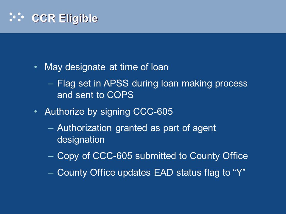 CCR Eligible May designate at time of loan –Flag set in APSS during loan making process and sent to COPS Authorize by signing CCC-605 –Authorization granted as part of agent designation –Copy of CCC-605 submitted to County Office –County Office updates EAD status flag to Y