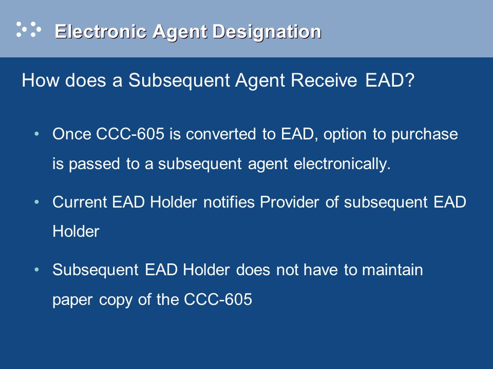 Electronic Agent Designation Once CCC-605 is converted to EAD, option to purchase is passed to a subsequent agent electronically.