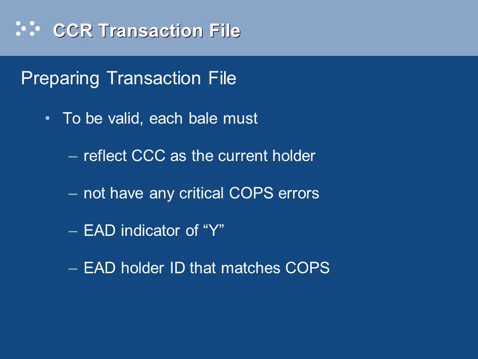 CCR Transaction File To be valid, each bale must –reflect CCC as the current holder –not have any critical COPS errors –EAD indicator of Y –EAD holder ID that matches COPS Preparing Transaction File