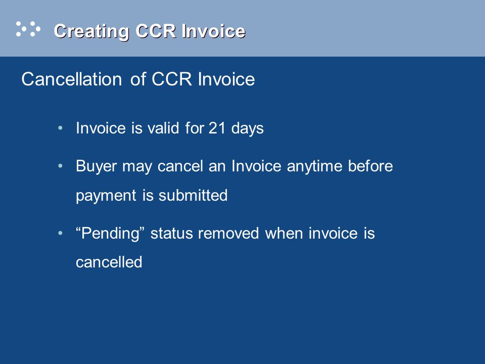 Creating CCR Invoice Invoice is valid for 21 days Buyer may cancel an Invoice anytime before payment is submitted Pending status removed when invoice is cancelled Cancellation of CCR Invoice