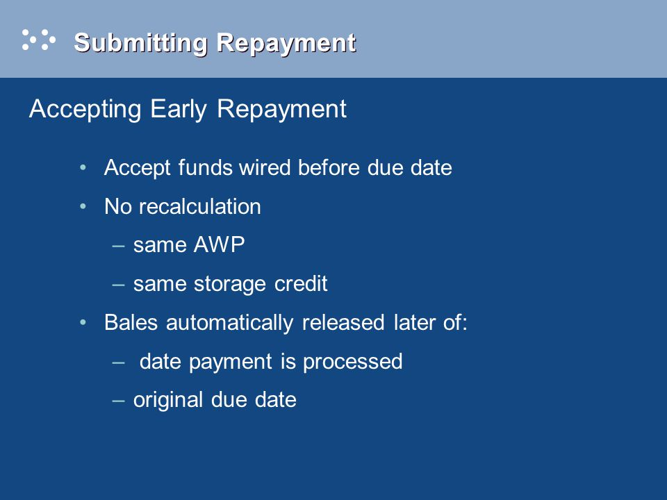 Submitting Repayment Accept funds wired before due date No recalculation –same AWP –same storage credit Bales automatically released later of: – date payment is processed –original due date Accepting Early Repayment
