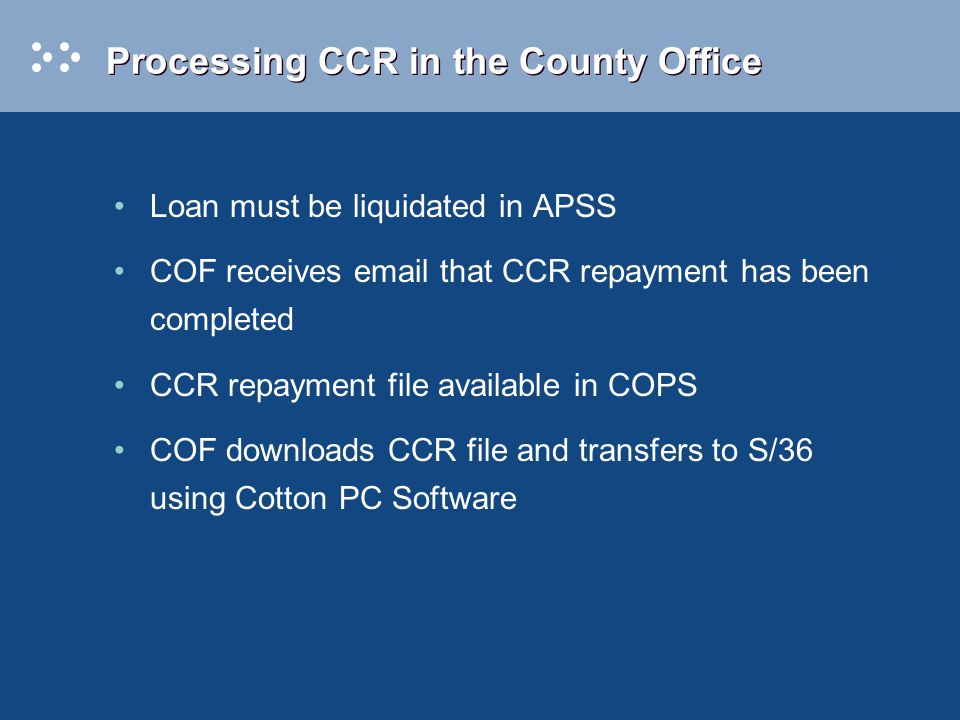 Processing CCR in the County Office Loan must be liquidated in APSS COF receives email that CCR repayment has been completed CCR repayment file available in COPS COF downloads CCR file and transfers to S/36 using Cotton PC Software