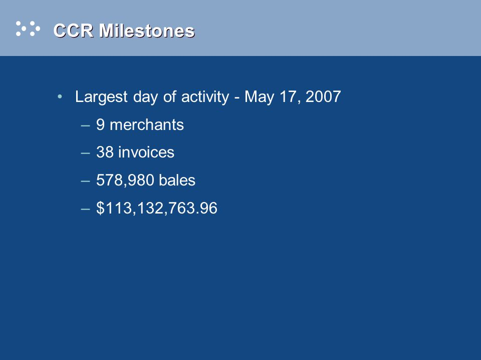 CCR Milestones Largest day of activity - May 17, 2007 –9 merchants –38 invoices –578,980 bales –$113,132,763.96