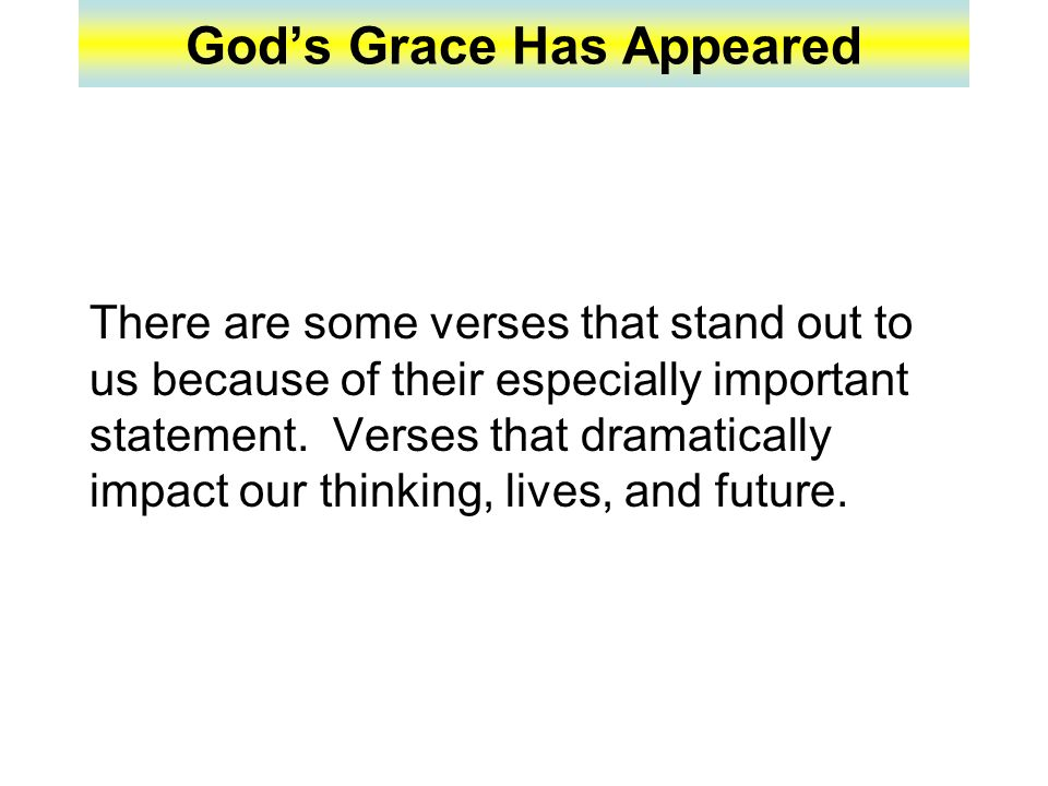 God's Grace Has Appeared 11: For the grace of God that bringeth salvation hath appeared to all men, 12: Teaching us that, denying ungodliness and worldly lusts, we should live soberly, righteously, and godly, in this present world; 13: Looking for that blessed hope, and the glorious appearing of the great God and our Saviour Jesus Christ; 14: Who gave himself for us, that he might redeem us from all iniquity, and purify unto himself a peculiar people, zealous of good works (Tit.