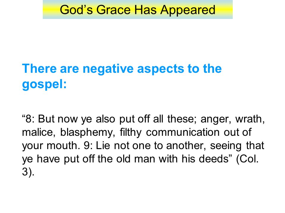 God's Grace Has Appeared There are negative aspects to the gospel: 8: But now ye also put off all these; anger, wrath, malice, blasphemy, filthy communication out of your mouth.