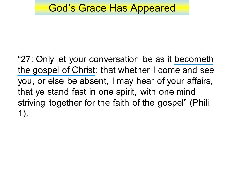 God's Grace Has Appeared 27: Only let your conversation be as it becometh the gospel of Christ: that whether I come and see you, or else be absent, I may hear of your affairs, that ye stand fast in one spirit, with one mind striving together for the faith of the gospel (Phili.