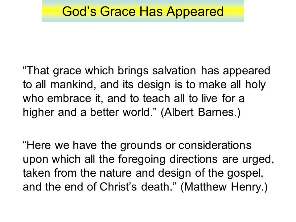 God's Grace Has Appeared 18: That by two immutable things, in which it was impossible for God to lie, we might have a strong consolation, who have fled for refuge to lay hold upon the hope set before us: 19: Which hope we have as an anchor of the soul, both sure and stedfast, and which entereth into that within the veil; 20: Whither the forerunner is for us entered, even Jesus, made an high priest for ever after the order of Melchisedec (Heb.
