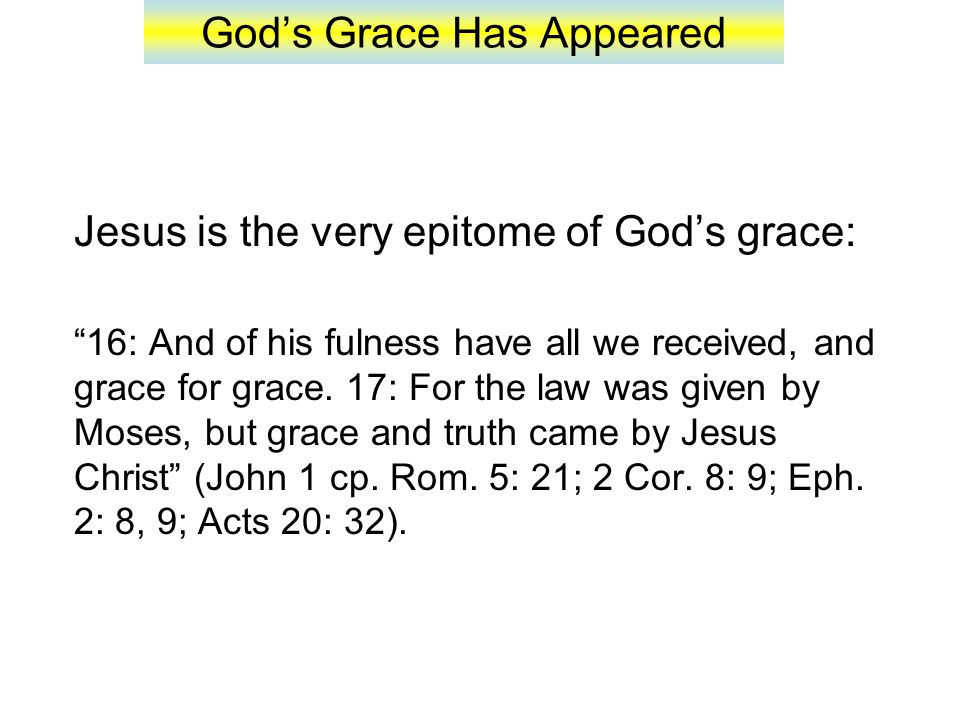 God's Grace Has Appeared Jesus is the very epitome of God's grace: 16: And of his fulness have all we received, and grace for grace.
