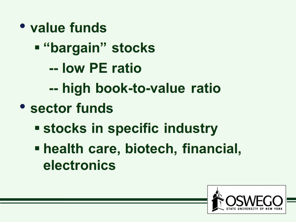 value funds  bargain stocks -- low PE ratio -- high book-to-value ratio sector funds  stocks in specific industry  health care, biotech, financial, electronics value funds  bargain stocks -- low PE ratio -- high book-to-value ratio sector funds  stocks in specific industry  health care, biotech, financial, electronics
