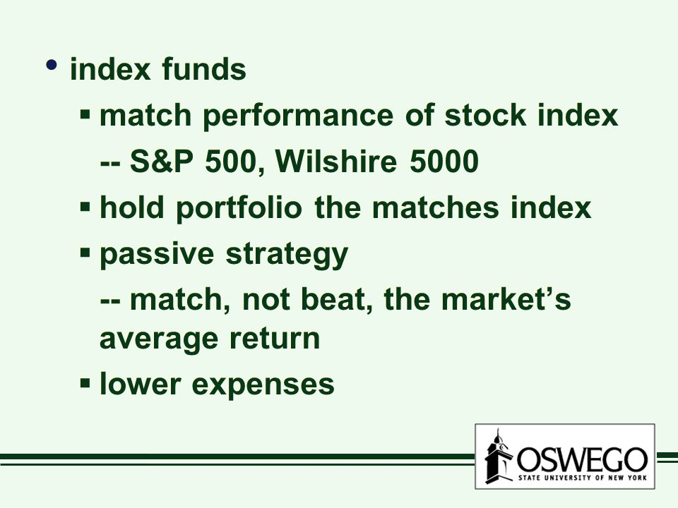 index funds  match performance of stock index -- S&P 500, Wilshire 5000  hold portfolio the matches index  passive strategy -- match, not beat, the market's average return  lower expenses index funds  match performance of stock index -- S&P 500, Wilshire 5000  hold portfolio the matches index  passive strategy -- match, not beat, the market's average return  lower expenses