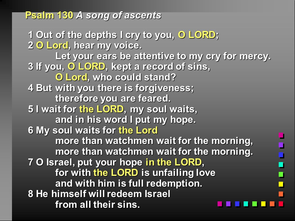 Psalm 130 A song of ascents 1 Out of the depths I cry to you, O LORD; 1 Out of the depths I cry to you, O LORD; 2 O Lord, hear my voice.