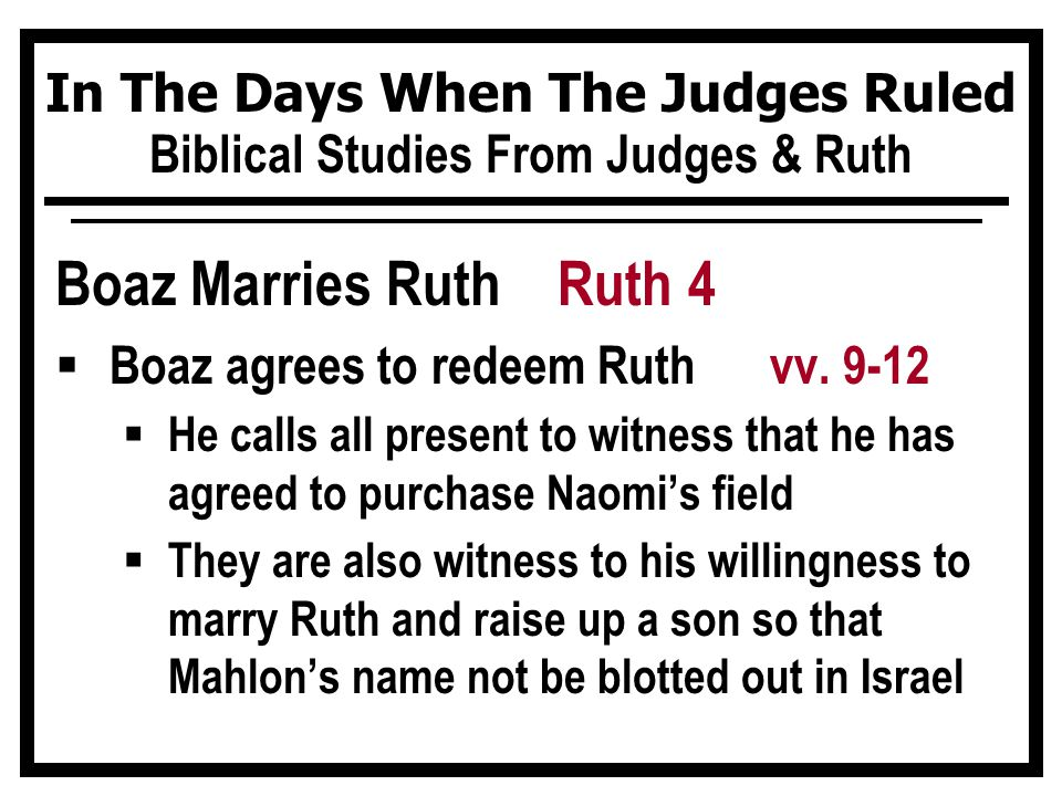 In The Days When The Judges Ruled Biblical Studies From Judges & Ruth Boaz Marries Ruth Ruth 4  Boaz agrees to redeem Ruth vv. 9-12  He calls all pr