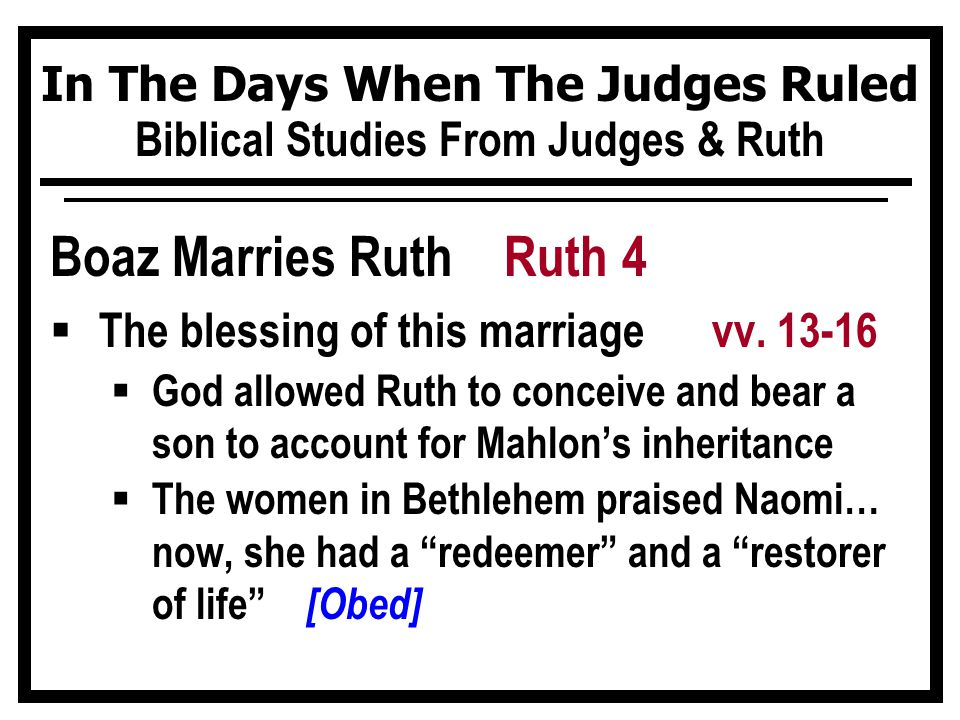 In The Days When The Judges Ruled Biblical Studies From Judges & Ruth Boaz Marries Ruth Ruth 4  The blessing of this marriage vv. 13-16  God allowed