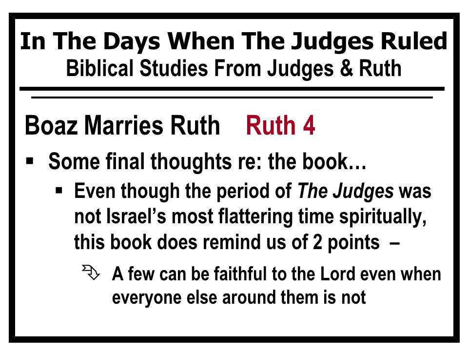 In The Days When The Judges Ruled Biblical Studies From Judges & Ruth Boaz Marries Ruth Ruth 4  Some final thoughts re: the book…  Even though the p