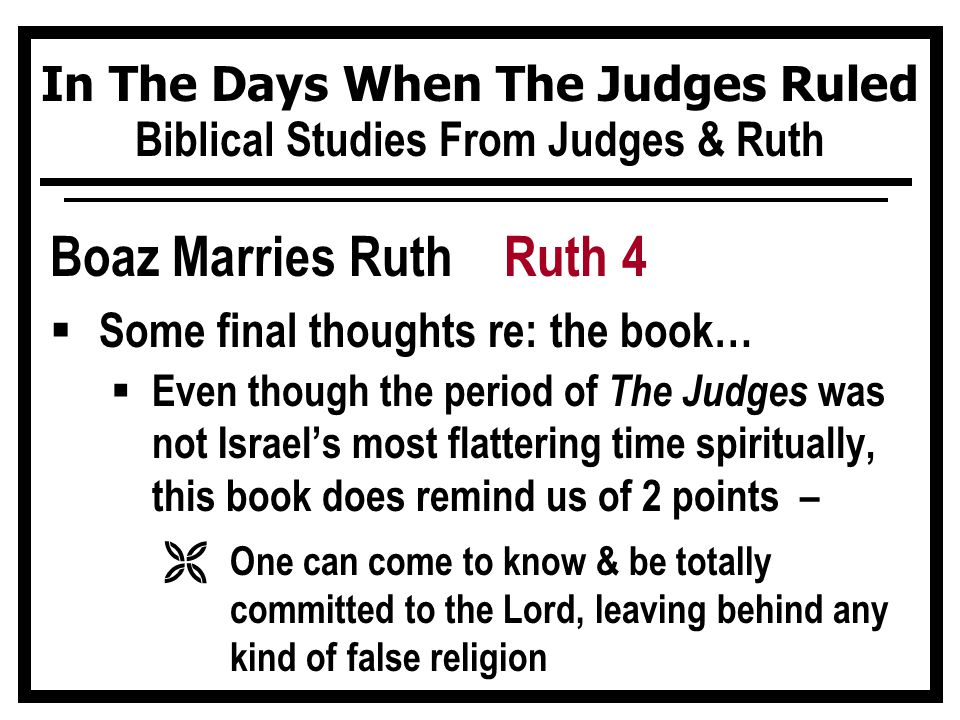 In The Days When The Judges Ruled Biblical Studies From Judges & Ruth Boaz Marries Ruth Ruth 4  Some final thoughts re: the book…  Even though the period of The Judges was not Israel's most flattering time spiritually, this book does remind us of 2 points – Ë One can come to know & be totally committed to the Lord, leaving behind any kind of false religion