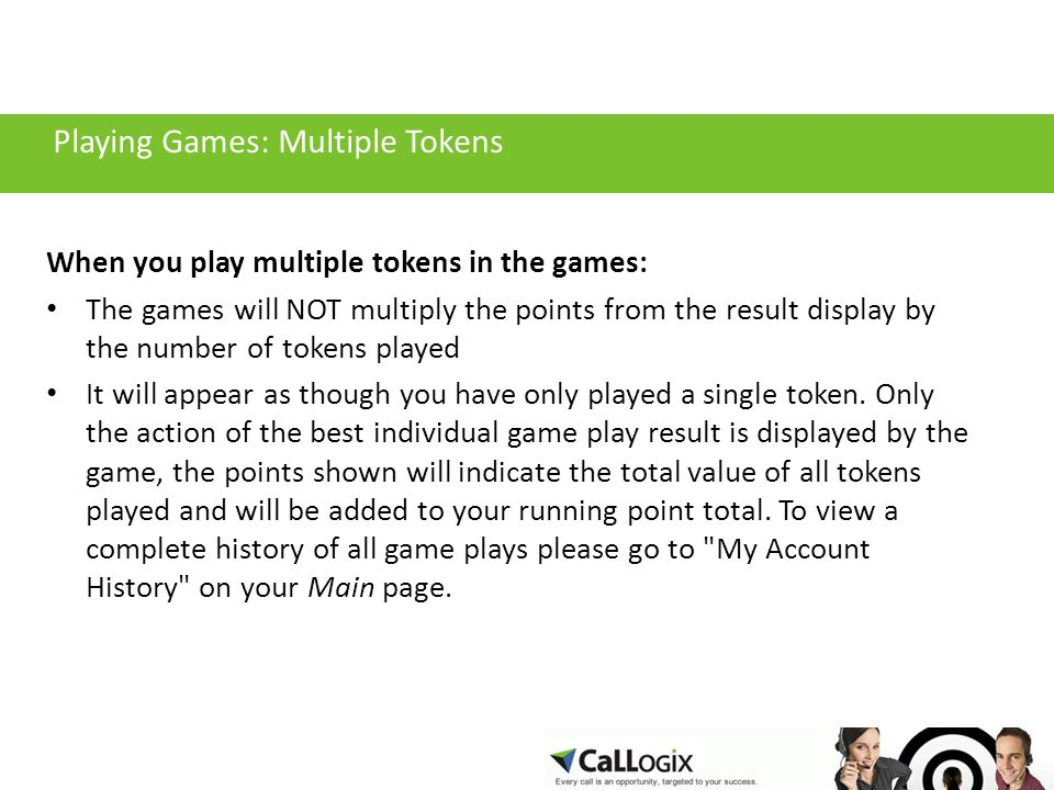 Playing Games: Multiple Tokens When you play multiple tokens in the games: The games will NOT multiply the points from the result display by the number of tokens played It will appear as though you have only played a single token.