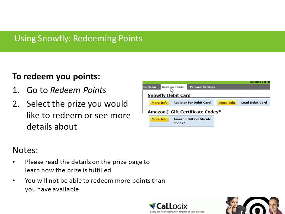 Using Snowfly: Redeeming Points To redeem you points: 1.Go to Redeem Points 2.Select the prize you would like to redeem or see more details about Notes: Please read the details on the prize page to learn how the prize is fulfilled You will not be able to redeem more points than you have available