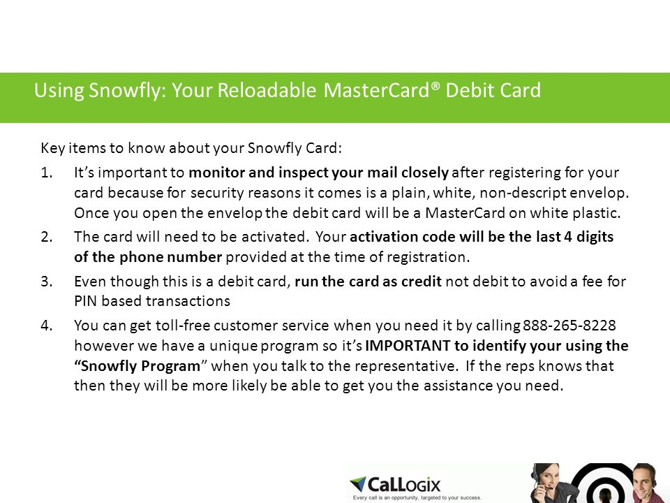 Using Snowfly: Your Reloadable MasterCard® Debit Card Key items to know about your Snowfly Card: 1.It's important to monitor and inspect your mail closely after registering for your card because for security reasons it comes is a plain, white, non-descript envelop.