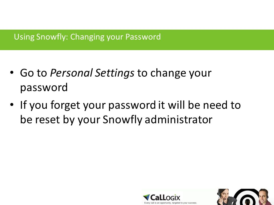 Using Snowfly: Changing your Password Go to Personal Settings to change your password If you forget your password it will be need to be reset by your Snowfly administrator