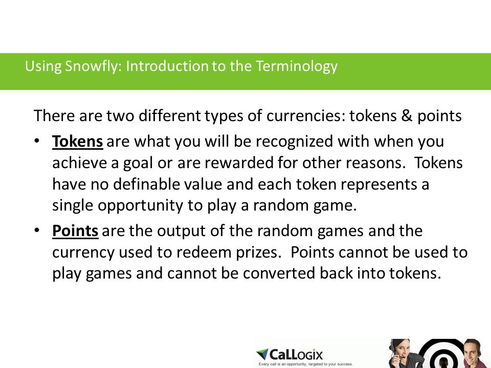 Using Snowfly: Introduction to the Terminology There are two different types of currencies: tokens & points Tokens are what you will be recognized with when you achieve a goal or are rewarded for other reasons.