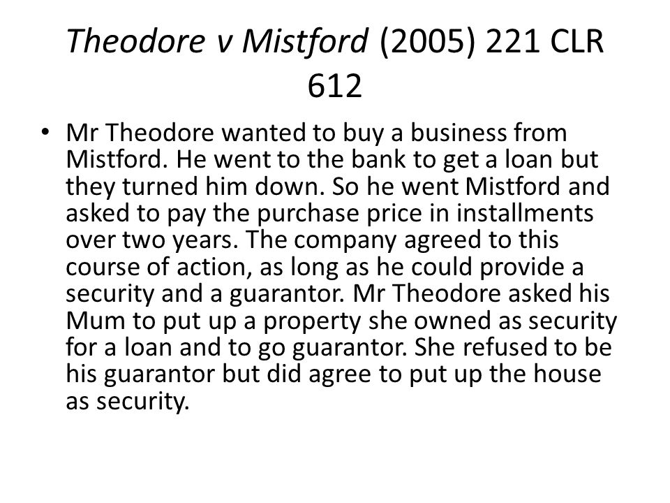 Theodore v Mistford (2005) 221 CLR 612 Mr Theodore wanted to buy a business from Mistford. He went to the bank to get a loan but they turned him down.