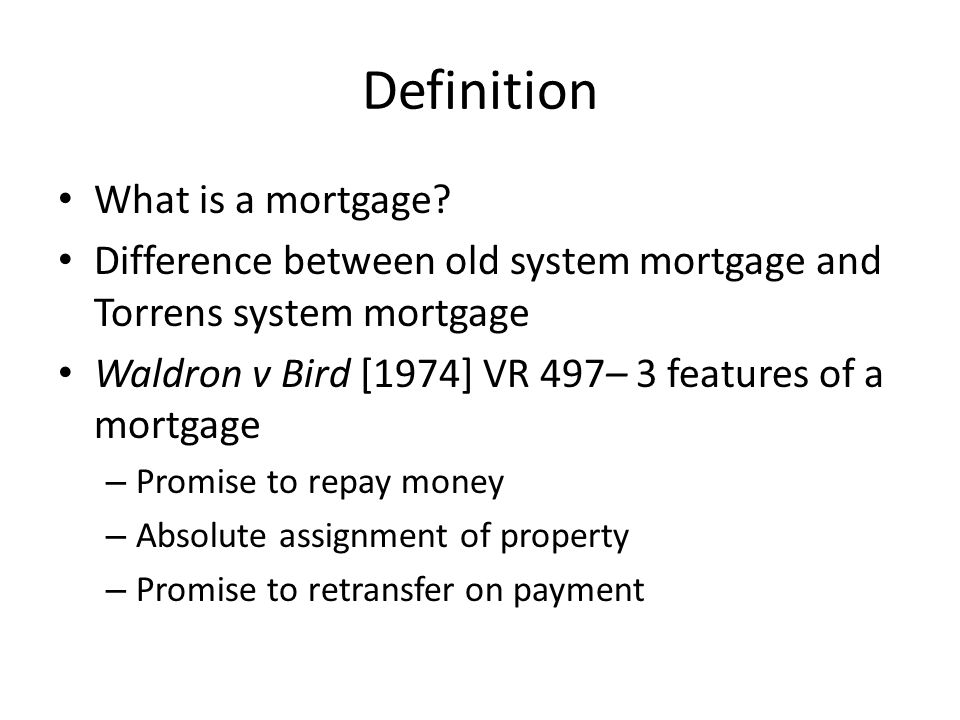 Definition What is a mortgage? Difference between old system mortgage and Torrens system mortgage Waldron v Bird [1974] VR 497– 3 features of a mortga