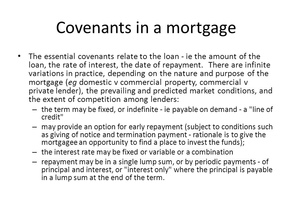 Covenants in a mortgage The essential covenants relate to the loan - ie the amount of the loan, the rate of interest, the date of repayment. There are
