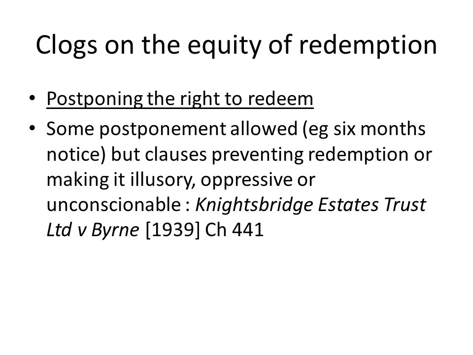 Clogs on the equity of redemption Postponing the right to redeem Some postponement allowed (eg six months notice) but clauses preventing redemption or