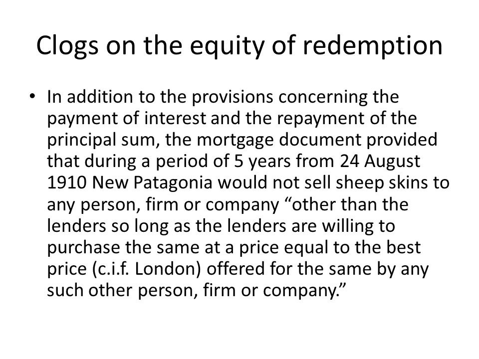 Clogs on the equity of redemption In addition to the provisions concerning the payment of interest and the repayment of the principal sum, the mortgag