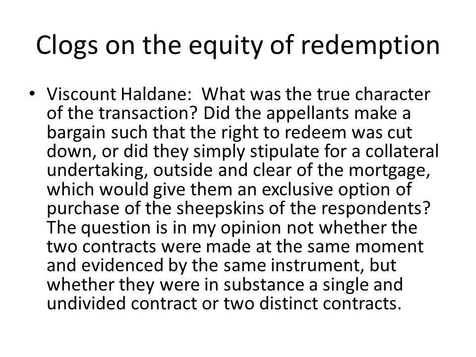 Clogs on the equity of redemption Viscount Haldane: What was the true character of the transaction? Did the appellants make a bargain such that the ri