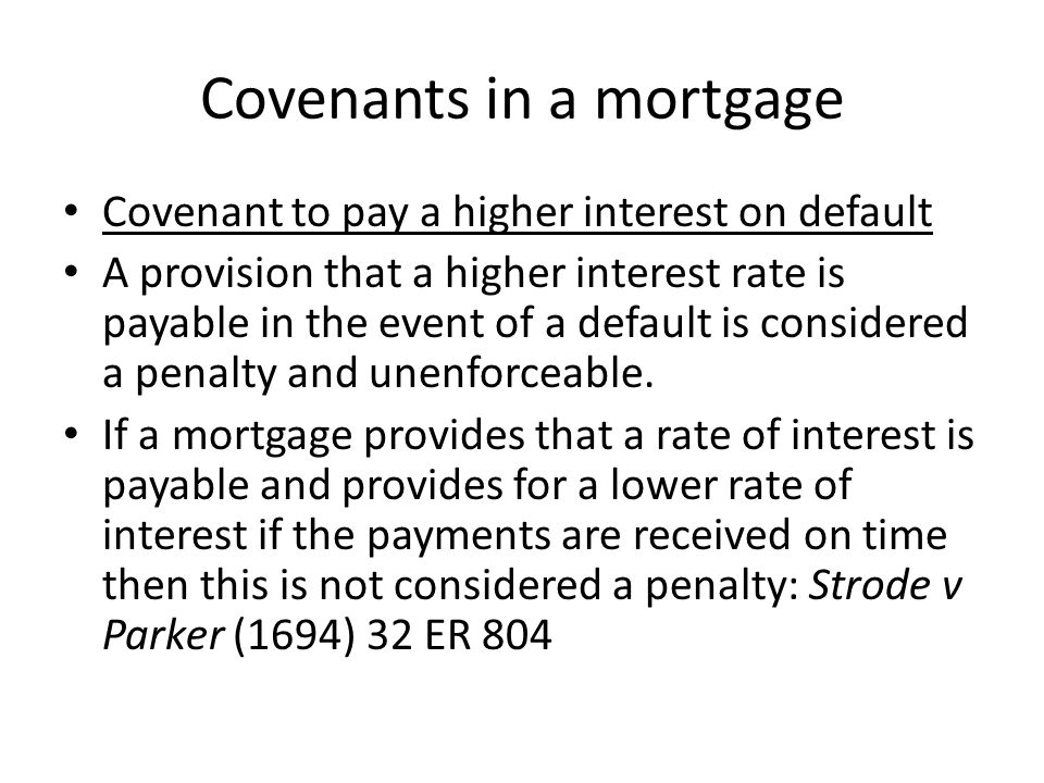 Covenants in a mortgage Covenant to pay a higher interest on default A provision that a higher interest rate is payable in the event of a default is c