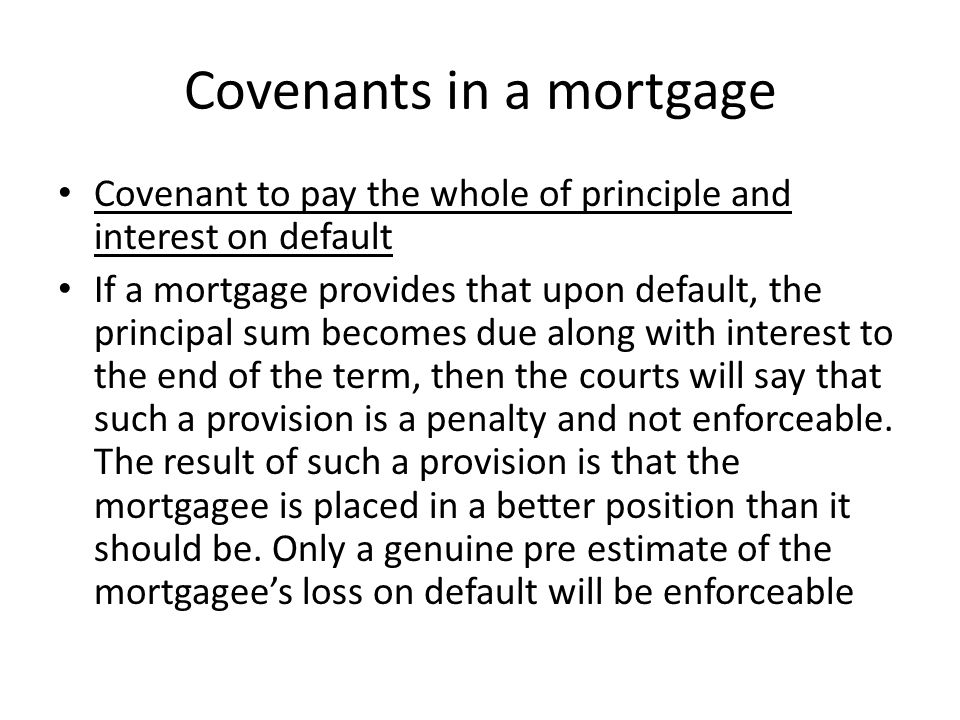 Covenants in a mortgage Covenant to pay the whole of principle and interest on default If a mortgage provides that upon default, the principal sum bec