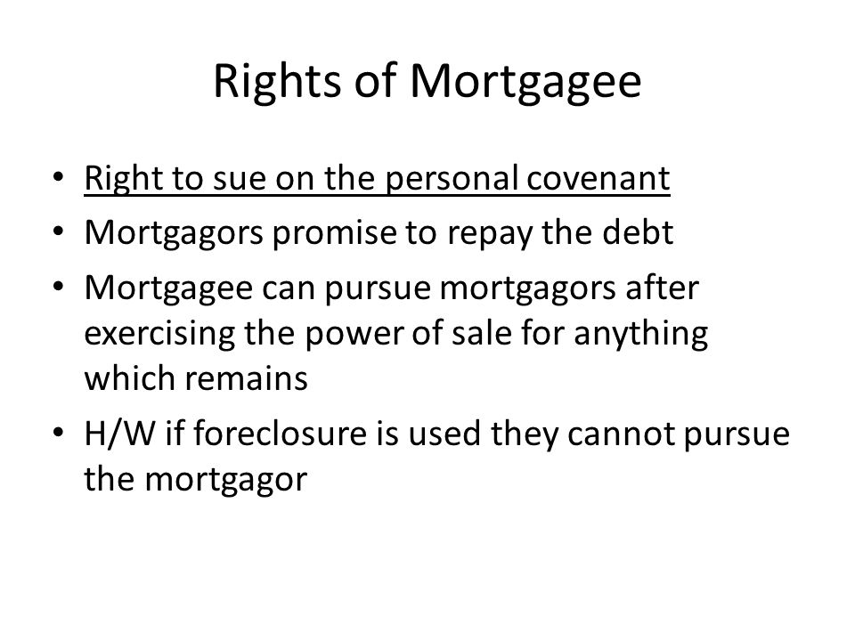 Rights of Mortgagee Right to sue on the personal covenant Mortgagors promise to repay the debt Mortgagee can pursue mortgagors after exercising the po