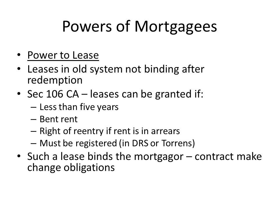 Powers of Mortgagees Power to Lease Leases in old system not binding after redemption Sec 106 CA – leases can be granted if: – Less than five years –