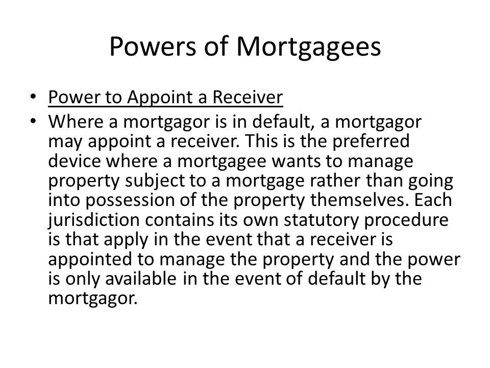 Powers of Mortgagees Power to Appoint a Receiver Where a mortgagor is in default, a mortgagor may appoint a receiver. This is the preferred device whe