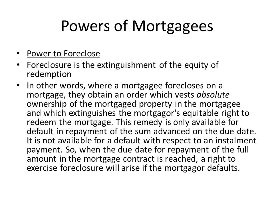 Powers of Mortgagees Power to Foreclose Foreclosure is the extinguishment of the equity of redemption In other words, where a mortgagee forecloses on