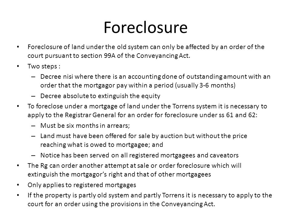Foreclosure Foreclosure of land under the old system can only be affected by an order of the court pursuant to section 99A of the Conveyancing Act. Tw