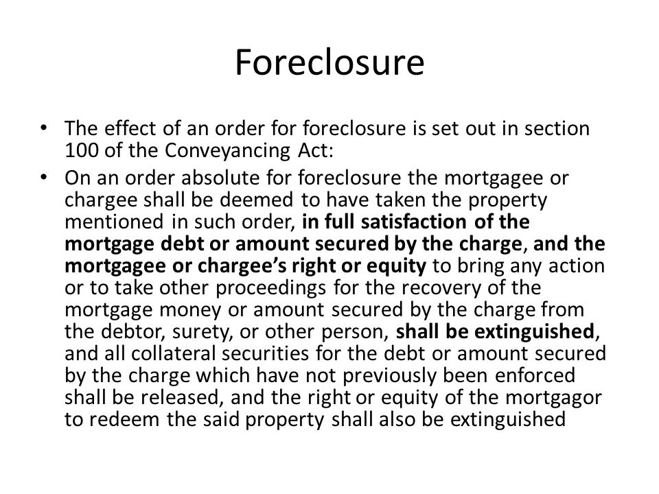 Foreclosure The effect of an order for foreclosure is set out in section 100 of the Conveyancing Act: On an order absolute for foreclosure the mortgag