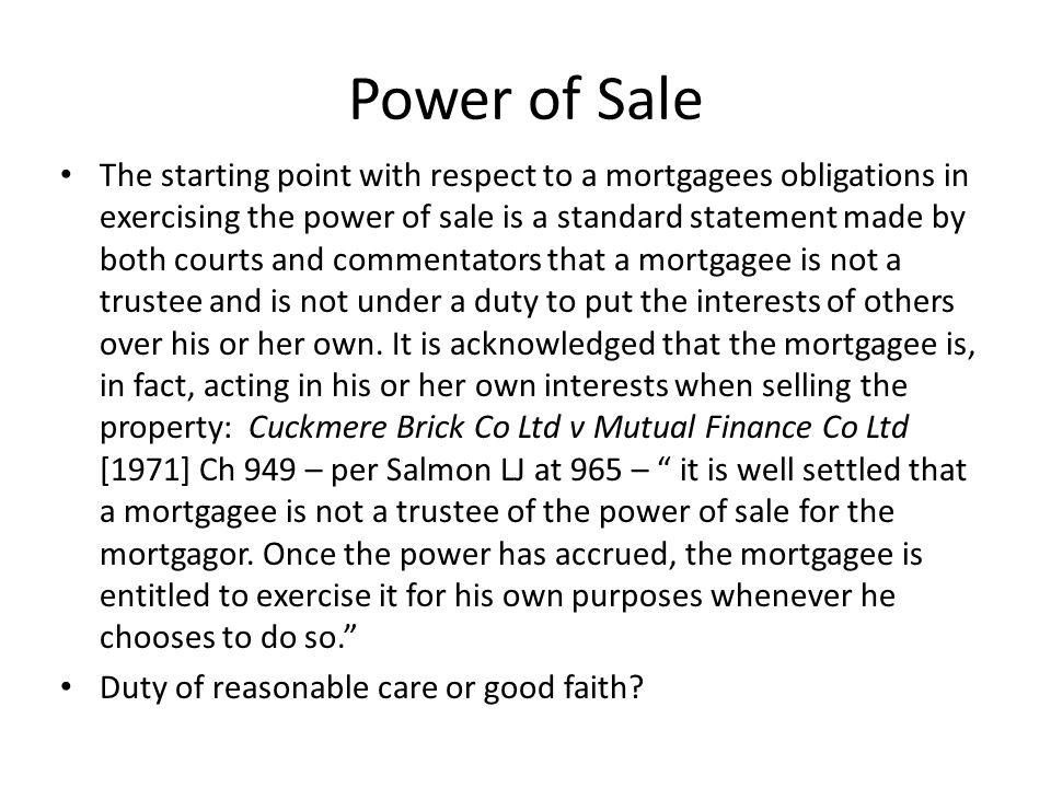 Power of Sale The starting point with respect to a mortgagees obligations in exercising the power of sale is a standard statement made by both courts